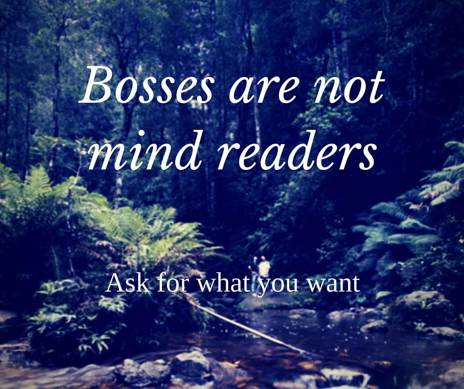 bosses are not mind readers, ask for what you want