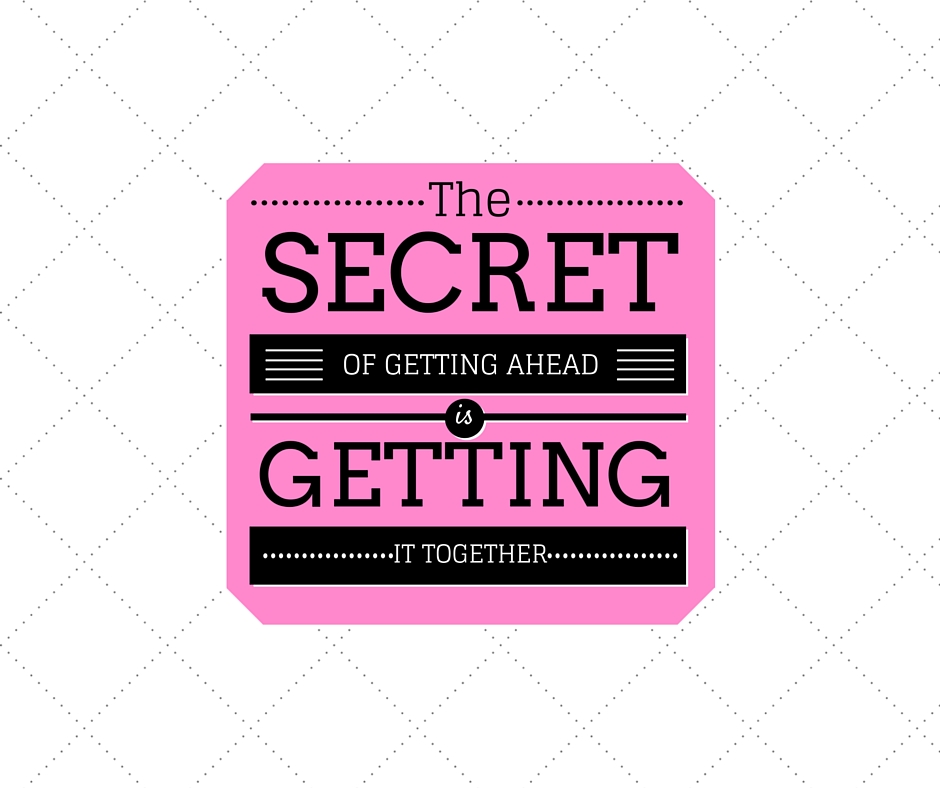 SECRET OF GETTING AHEAD IS GETTING IT TOGETHER