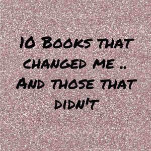 10 Books That Changed Me..and Those That Didn't
