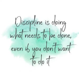 Discipline is doing what needs to be done even if you don't want to do it