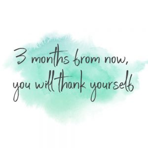 3 months from now you will thank yourself
