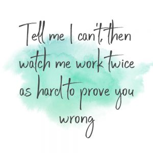 tell me I can't then watch me work twice as hard to prove you wrong