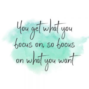 you get what you focus on so focus on what you want